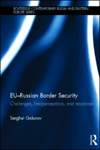 EU-Russian Border Security Challenges, (Mis)Perceptions and Responses (Routledge Contemporary Russia and Eastern Europe Series)